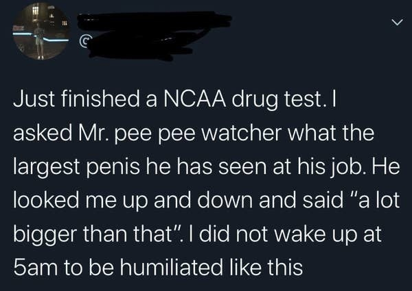 tweet reading just finished a ncaa drug test i asked mr pee pee watcher what the largest penis he has seen at his job. he looked me up and down and said a lot bigger than that