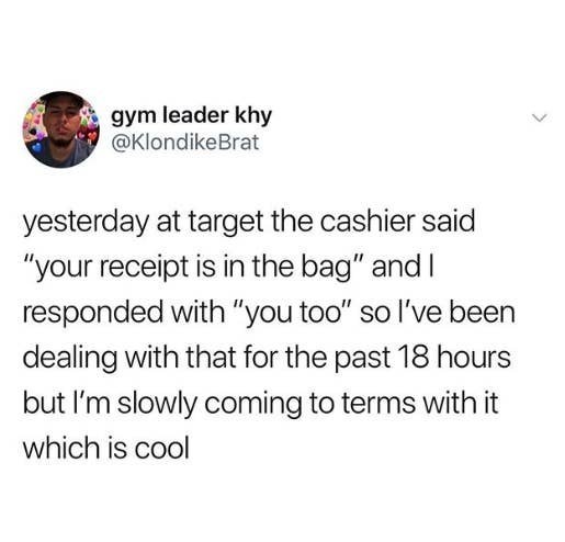 tweet reading yesterday at target the cashier said your receipt is in the bag and i responded with you too so i've been dealing with that for the past 18 hours
