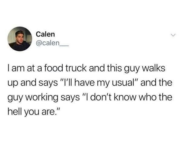 "Tweet reading I am at a food truck and this guy walks up and says ""I'll have my usual"" and the guy working says ""I don't know who the hell you are"""