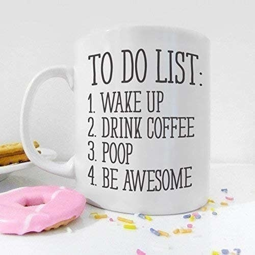 "white coffee mug that says: ""To do list: 1. wake up 2. drink coffee 3. poop 4. be awesome"""