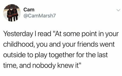 tweet reading yesterday i read at some point in your childhood you and your friends w ent outside to play together for the last time and nobody knew it