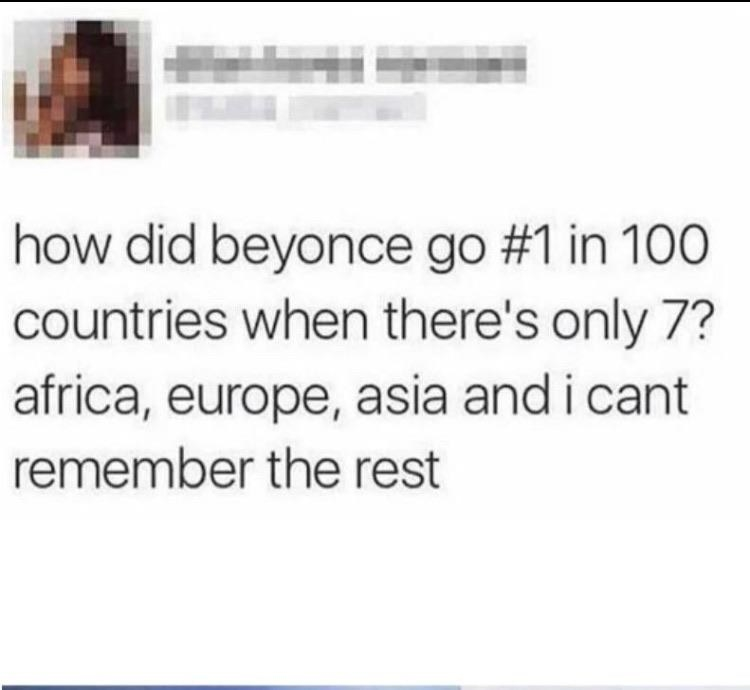 Tweet reading how did beyonce go number one in one hundred countries when there's only 7? africa, europe, asia, and i cant remember the rest