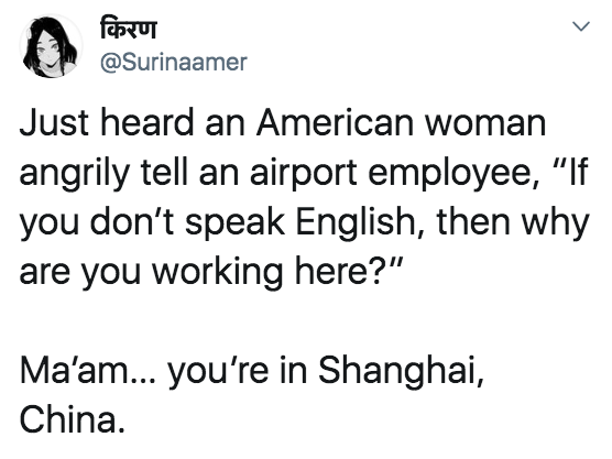 tweet reading just heard an american woman angrily tell an airport employee quote if you don't speak english then why are you working here. next line is ma'am... you're in shanhai china