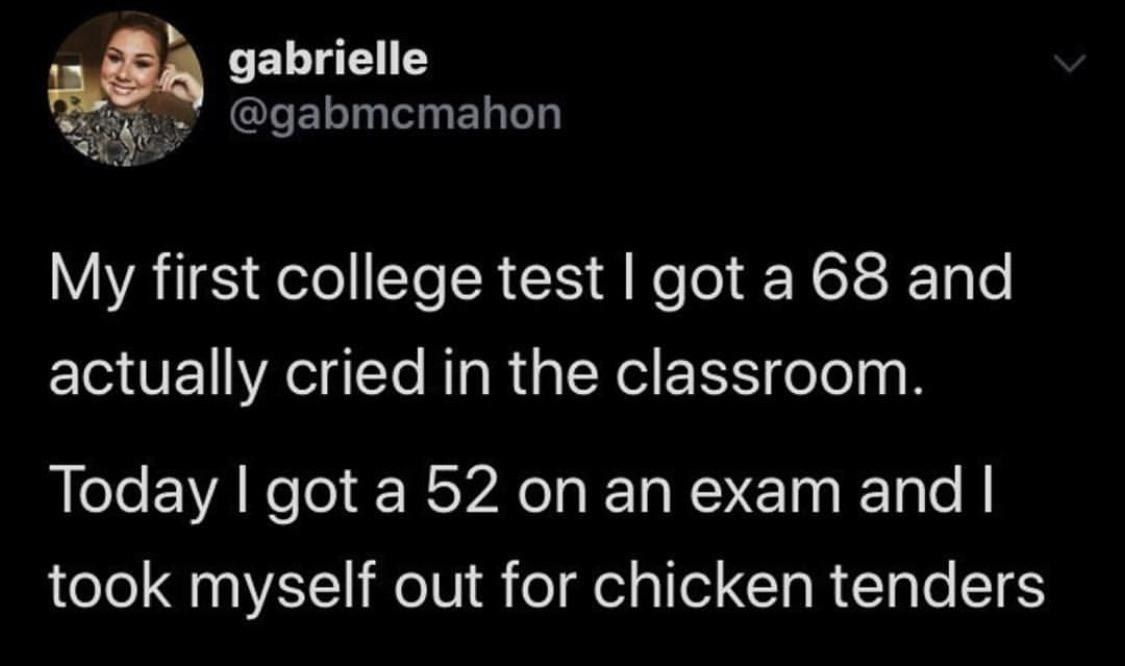 """Tweet reading, """"My first college test i got a 68 and actually cried in the classroom. Today i got a 52 on an exam and took myself out for chicken tenders"""""""