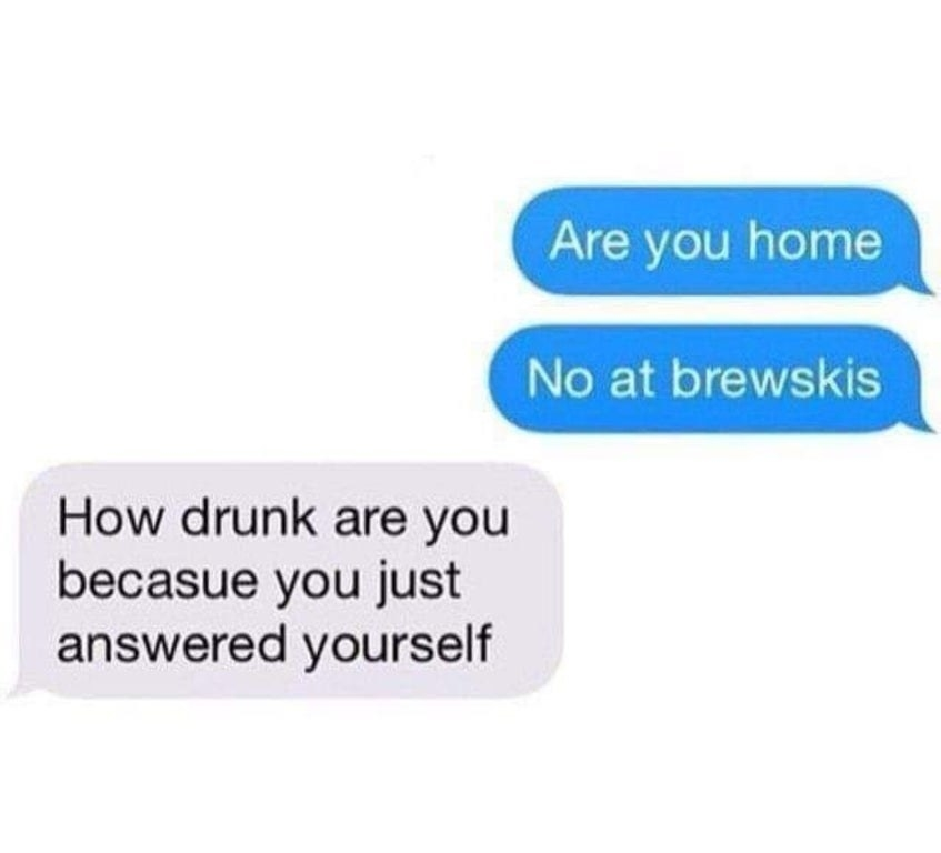 """Text message that reads, """"Are you home No at brewskis"""" and then, """"How drunk are you because you just answered yourself"""""""