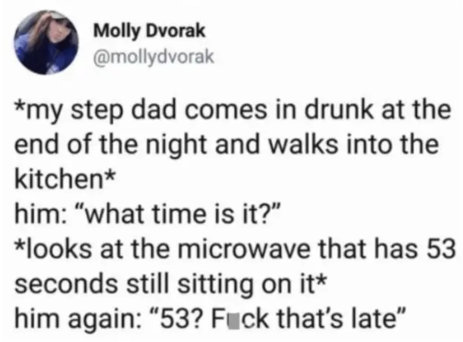 """Tweet reading, """"*my step dad comes in drunk at the end of the night and walks into the kitchen* him: 'what time is it?' *looks at the microwave that has 53 seconds still sitting on it* him again: '53? Fuck that's late'"""""""