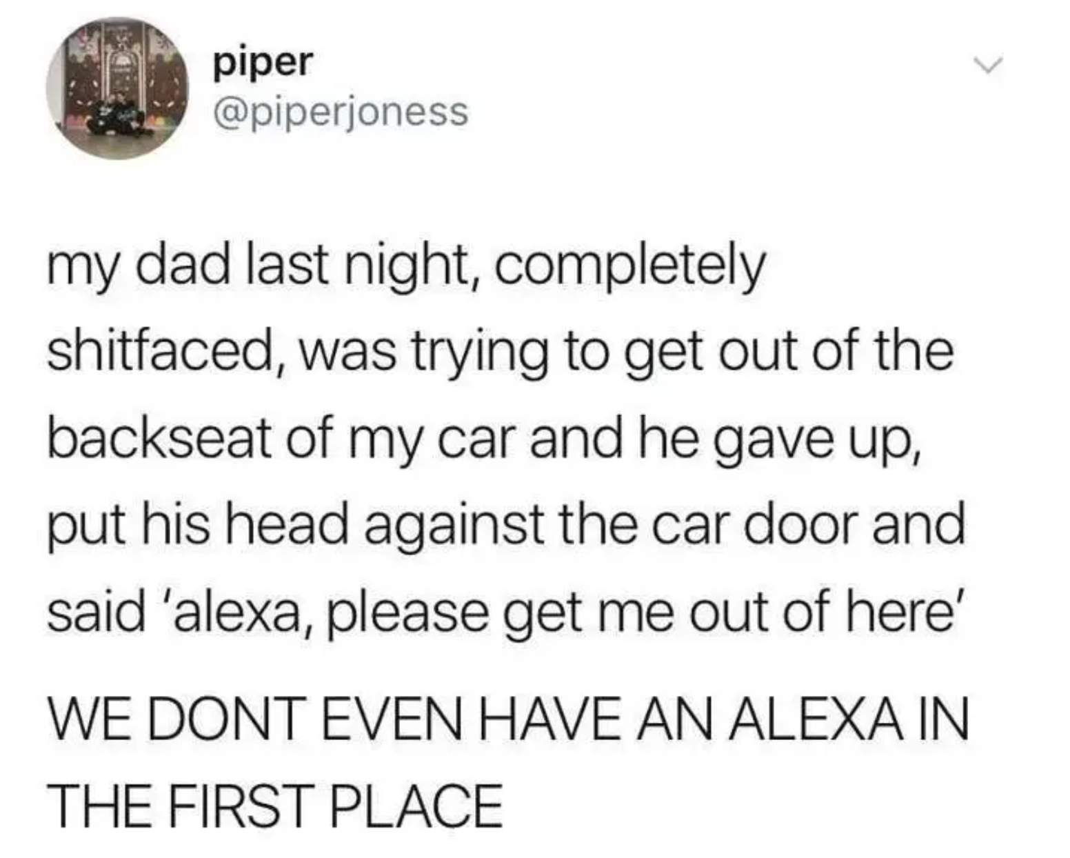 """Tweet reading, """"My dad last night, completely shitfaced, was trying to get out of the backseat of my car and he gave up, put his head against the car door and said 'alexa, please get me out of here'  WE DONT EVEN HAVE AN ALEXA IN THE FIRST PLACE"""""""