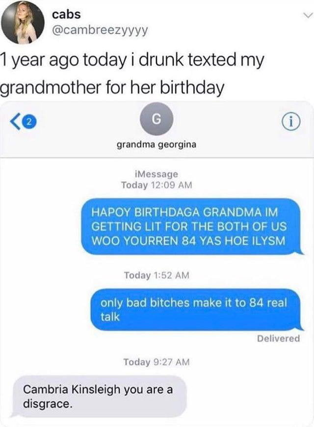 """Tweet that says, """"One year ago i drunk texted my grandma for her birthday"""" and it's her texting and not making sense and the grandma calling her a disgrace"""