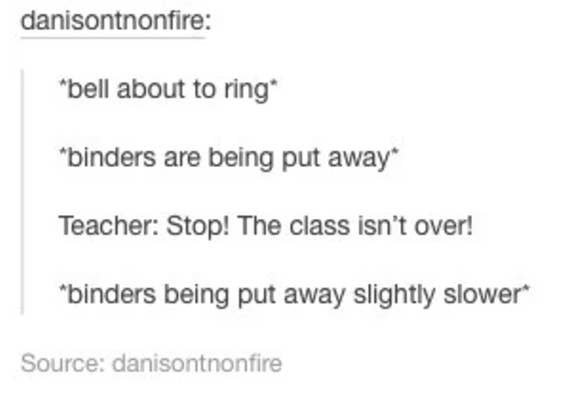 Tumblr post about kids putting their binders away while a teacher yells at them not to
