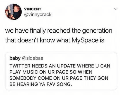 tweet reading twitter needs an update where you can play music on your page when people come to it with a reply that reads we have finally reached a generation that doesn't know what myspace is