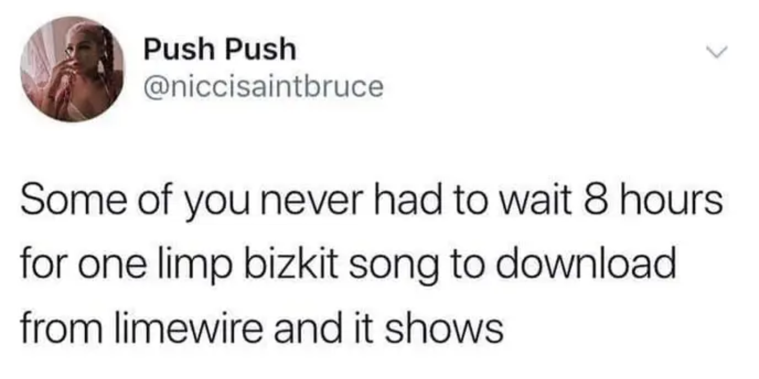 tweet reading some of you never had to wait 8 hours for one limp bizkit song to download and it shows