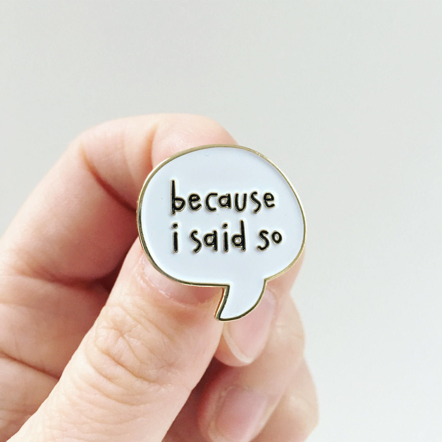"a speech bubble-shaped pin with the words ""because I said so"" inside"