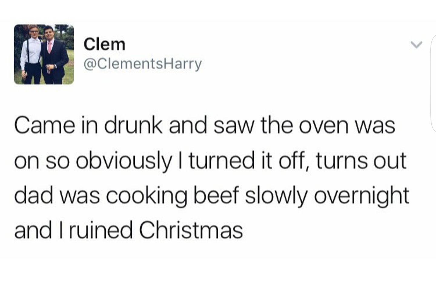 tweet reading came in drunk and saw the oven was on so obviously i turned it off turns out dad was cooking beef overnight and i ruined christmas