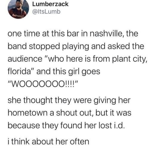 """one time at this bar in nashville, the band stopped playing and asked the audience """"who here is from plant city, florida"""" and this girl goes """"WOOOOOOO!!!!""""  she thought they were giving her hometown a shout out, but it was because they found her lost i.d."""