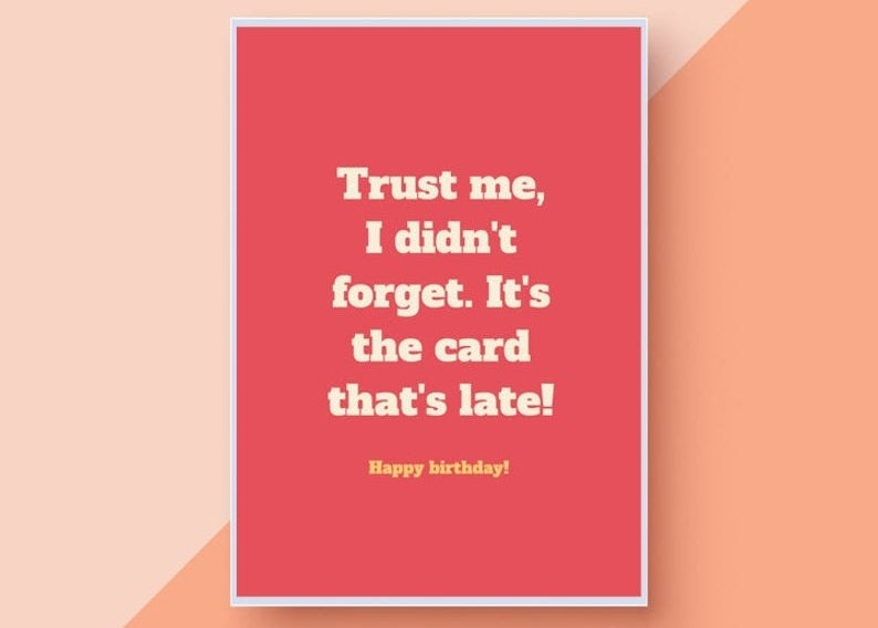 """A pink card that reads """"Trust me, I didn't forget. It's the card that's late! Happy birthday!"""" in white font"""