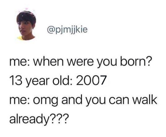 tweet reading when were you born 13 year old 2007 omg and you can walk