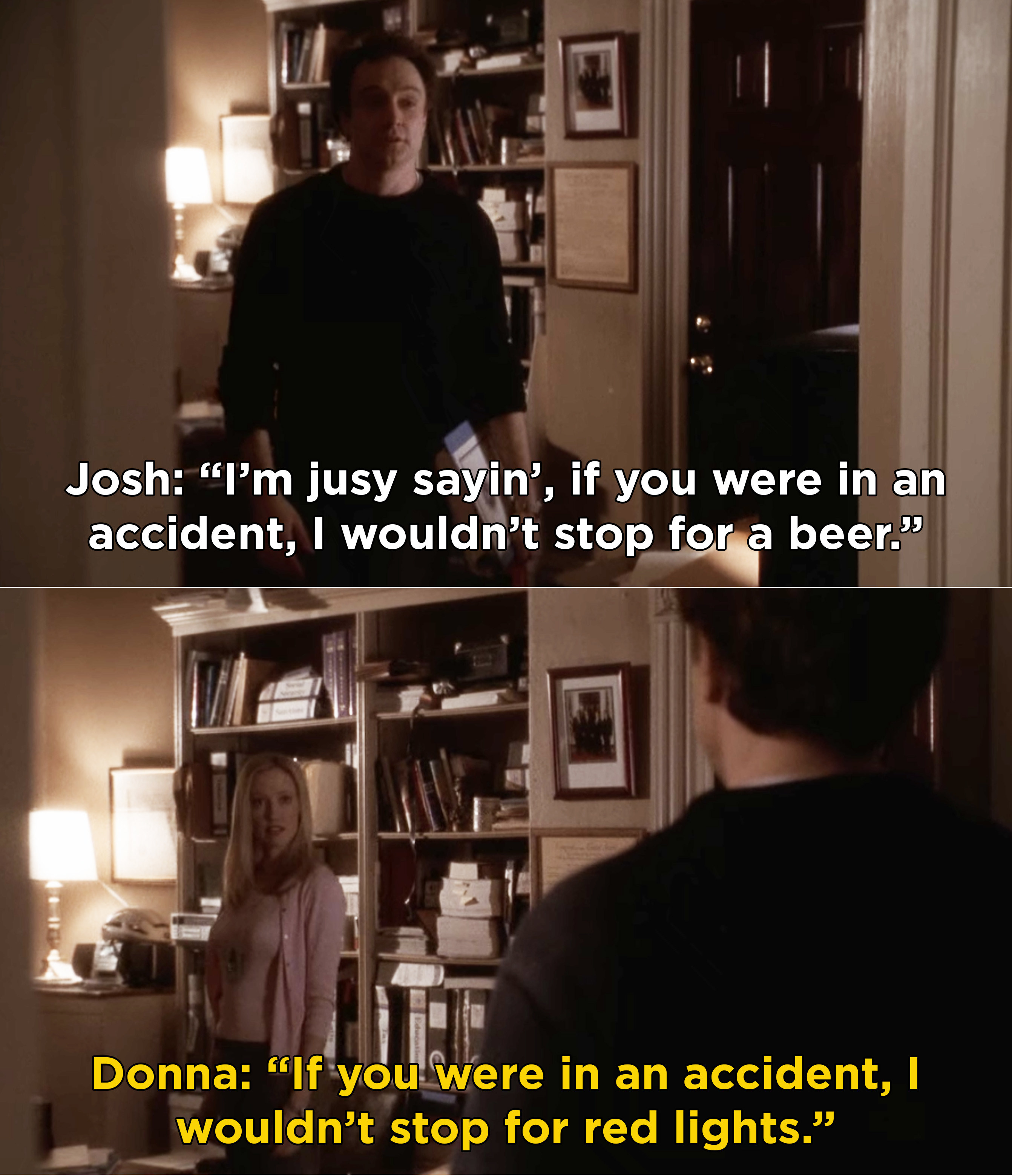 Josh telling Donna that he wouldn't stop for a beer if she was in an accident, and Donna saying that she wouldn't stop for red lights