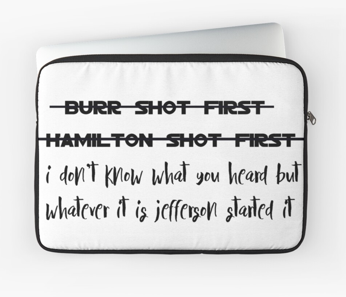 """A white laptop sleeve that says """"Burr shot first"""" crossed out, the """"Hamilton shot first"""" crossed out,"""" then the words """"i don't know what you heard but whatever it is jefferson started it"""" not crossed out"""