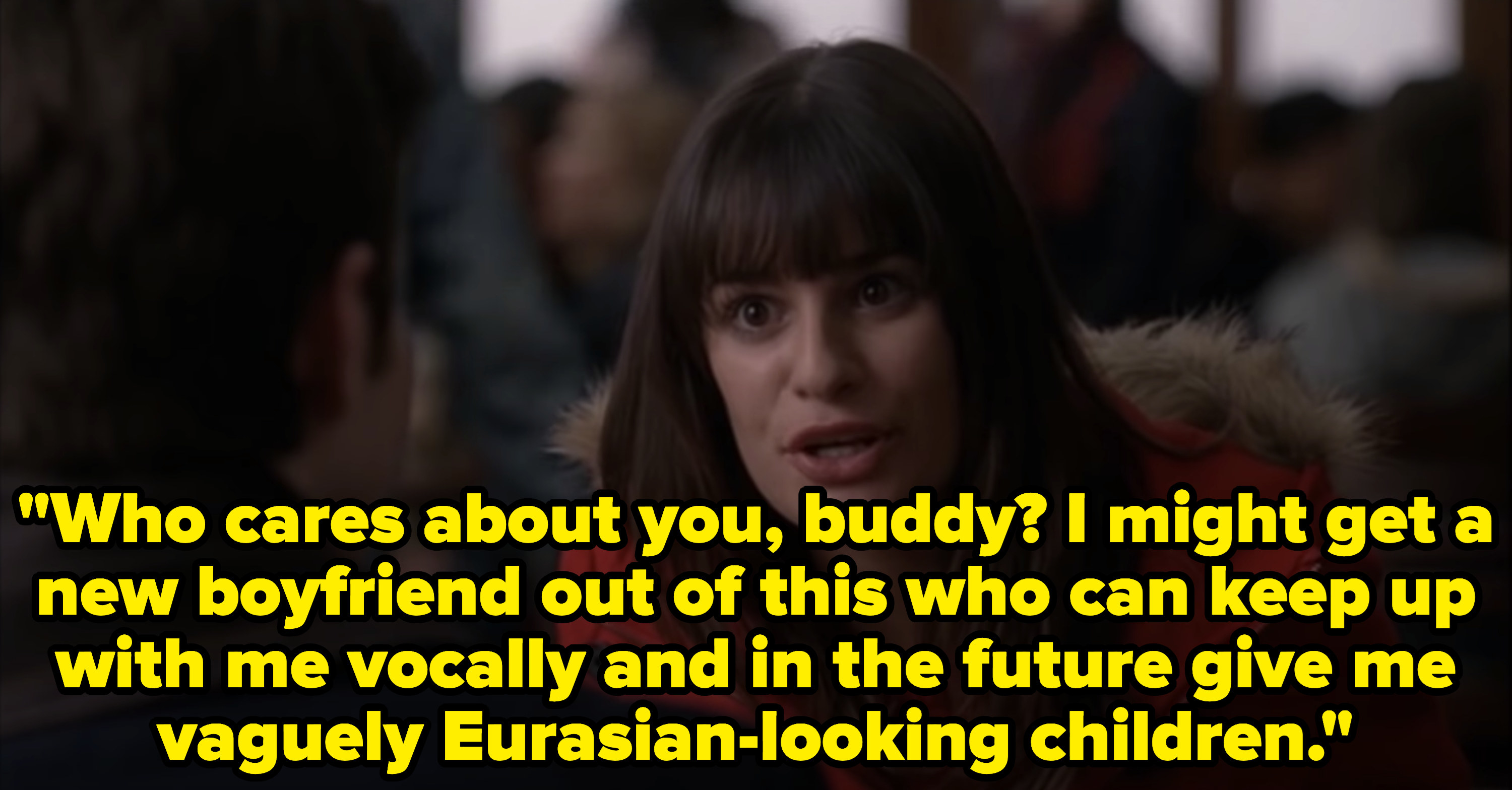 "Rachel says to Kurt: ""Who cares about you buddy? I might get a new boyfriend out of this who can keep up with me vocally and in the future give me vaguely Eurasian-looking children."""