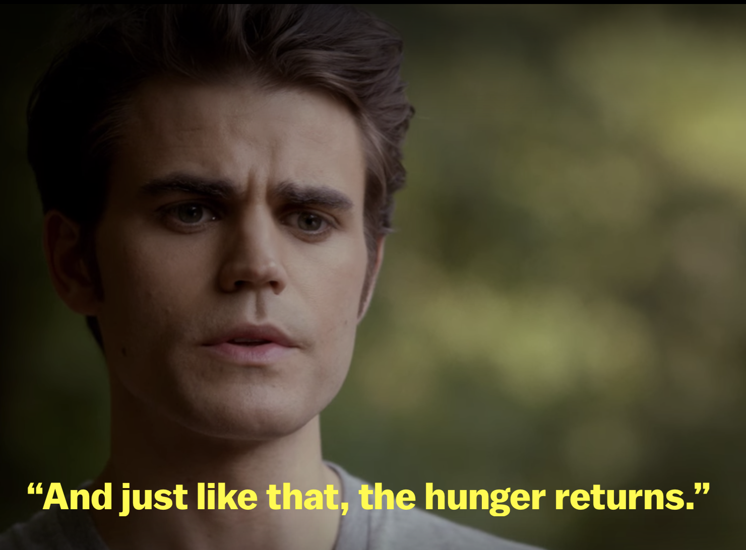 """""""And just like that, the hunger returns"""""""