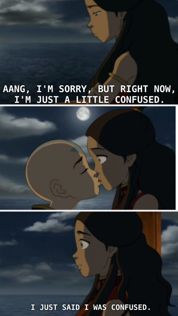 Katara saying she is confused, then Aang kissing her.