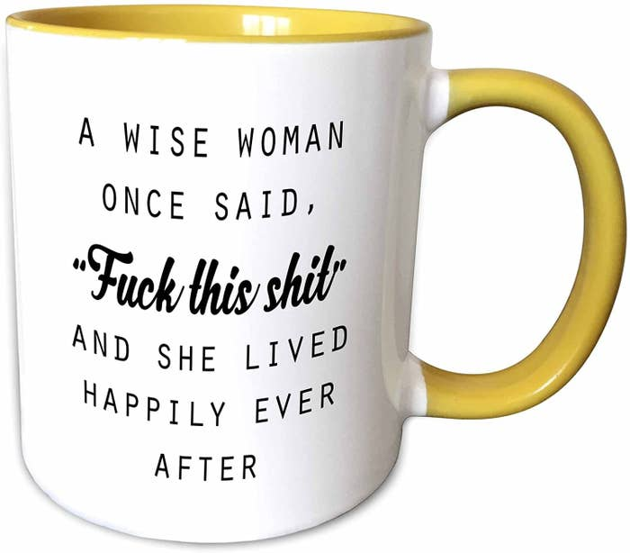 A mug that says a wise woman once said fuck this shit and she lived happily ever after.