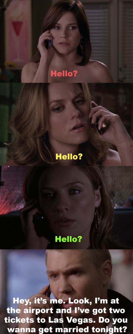 "Brooke, Peyton, and Lindsay answering the phone and saying ""hello?"", then Lucas saying ""hey, it's me. Look, I'm at the airport and I've got 2 tickets to Las Vegas. Do you wanna get married tonight?"" but you don't know which he's talking to."
