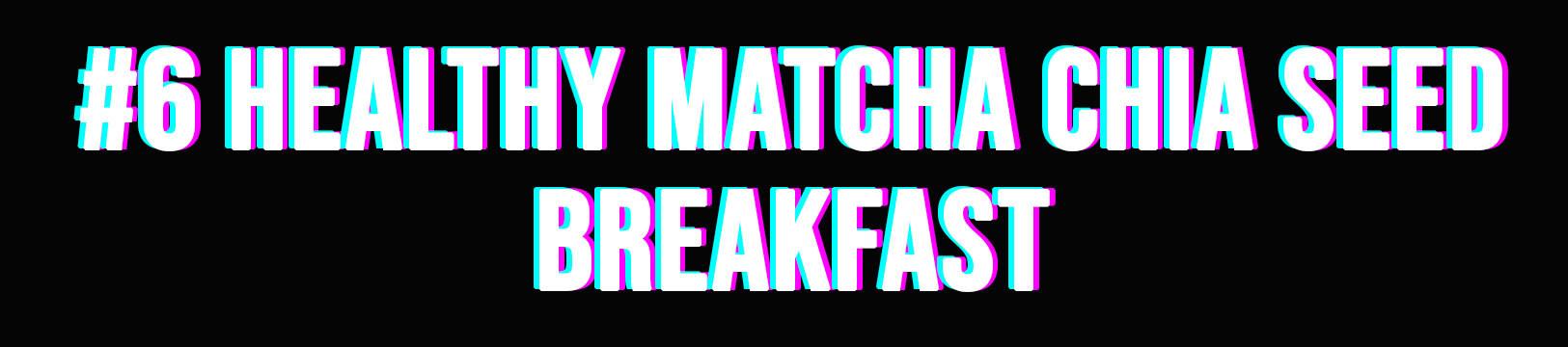 #6 Healthy Matcha Chia Seed Breakfast