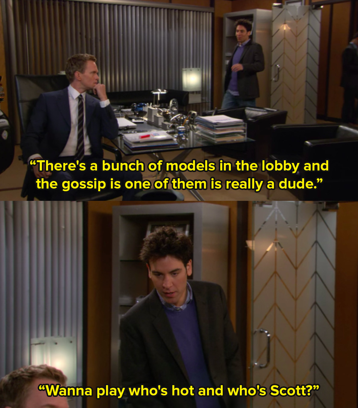 Ted from How I Met Your Mother enters Barney's office and says there's a bunch of models in the lobby, the gossip is one of them is really a dude. Want to play who's hot and who's Scott