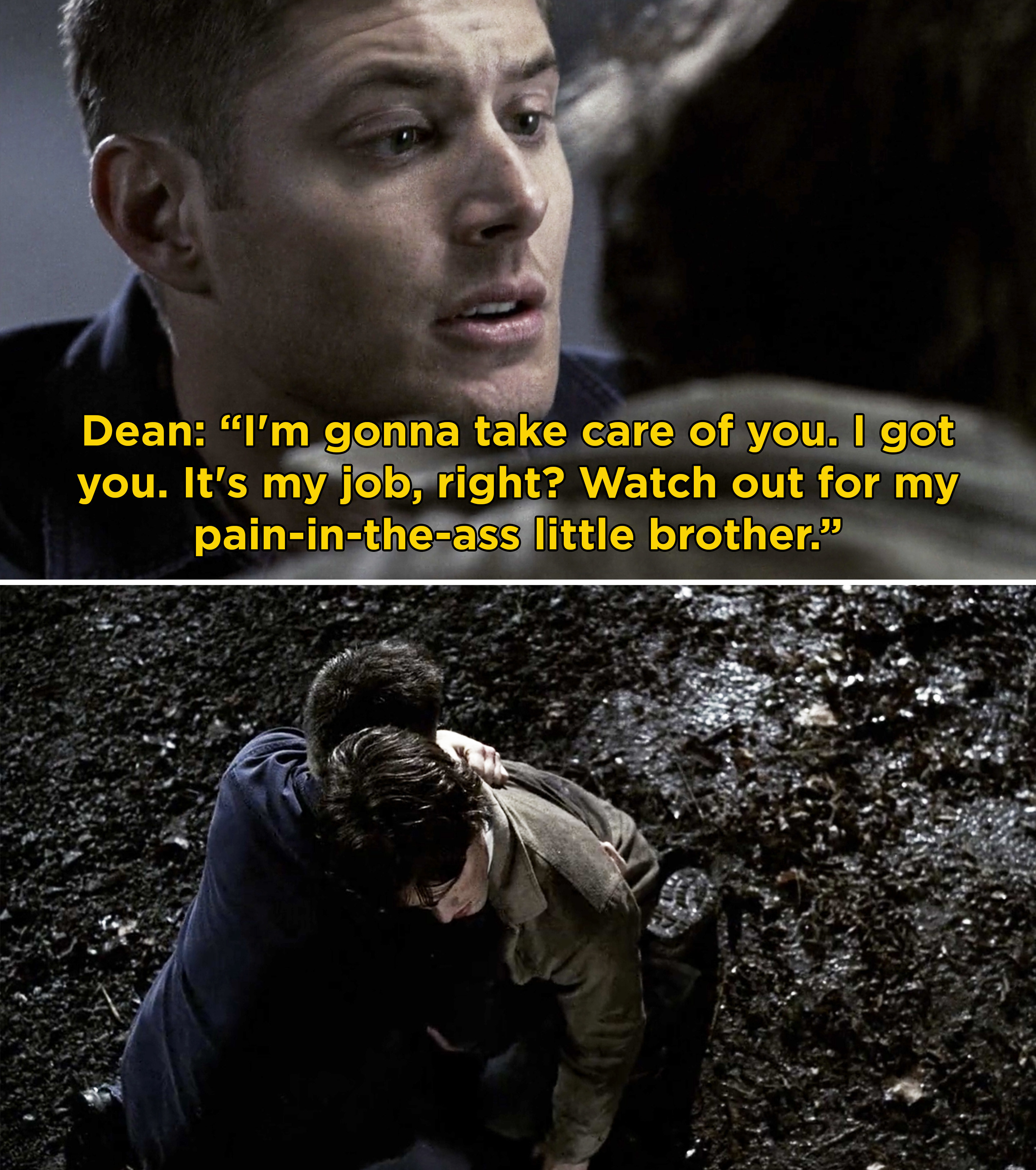 "Dean telling Sam, ""I'm gonna take care of you. I got you. it's my job, right? Watch out for my pain-in-the-ass little brother"""