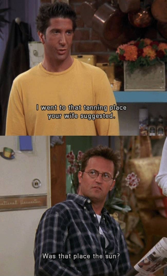 """Ross on Friends saying """"I went to that tanning place your wife suggested"""" and Chandler responding """"Was that place the sun?"""""""