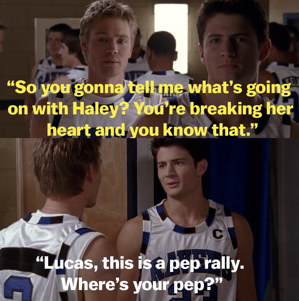 "Lucas asks if Nathan is going to tell him what's going on with Haley because he's breaking her heart, and Nathan says ""Lucas, this is a pep rally. Where's your pep?"""