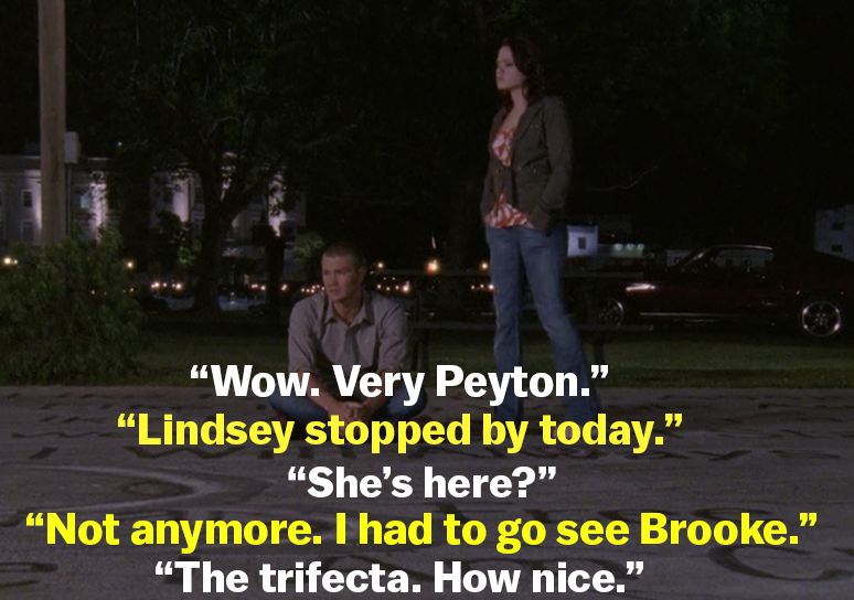 "Haley says the river court message is ""very Peyton"" and Lucas says Lindsey stopped by and left, then he had to see Brooke. Haley responds ""The trifecta. How nice"""