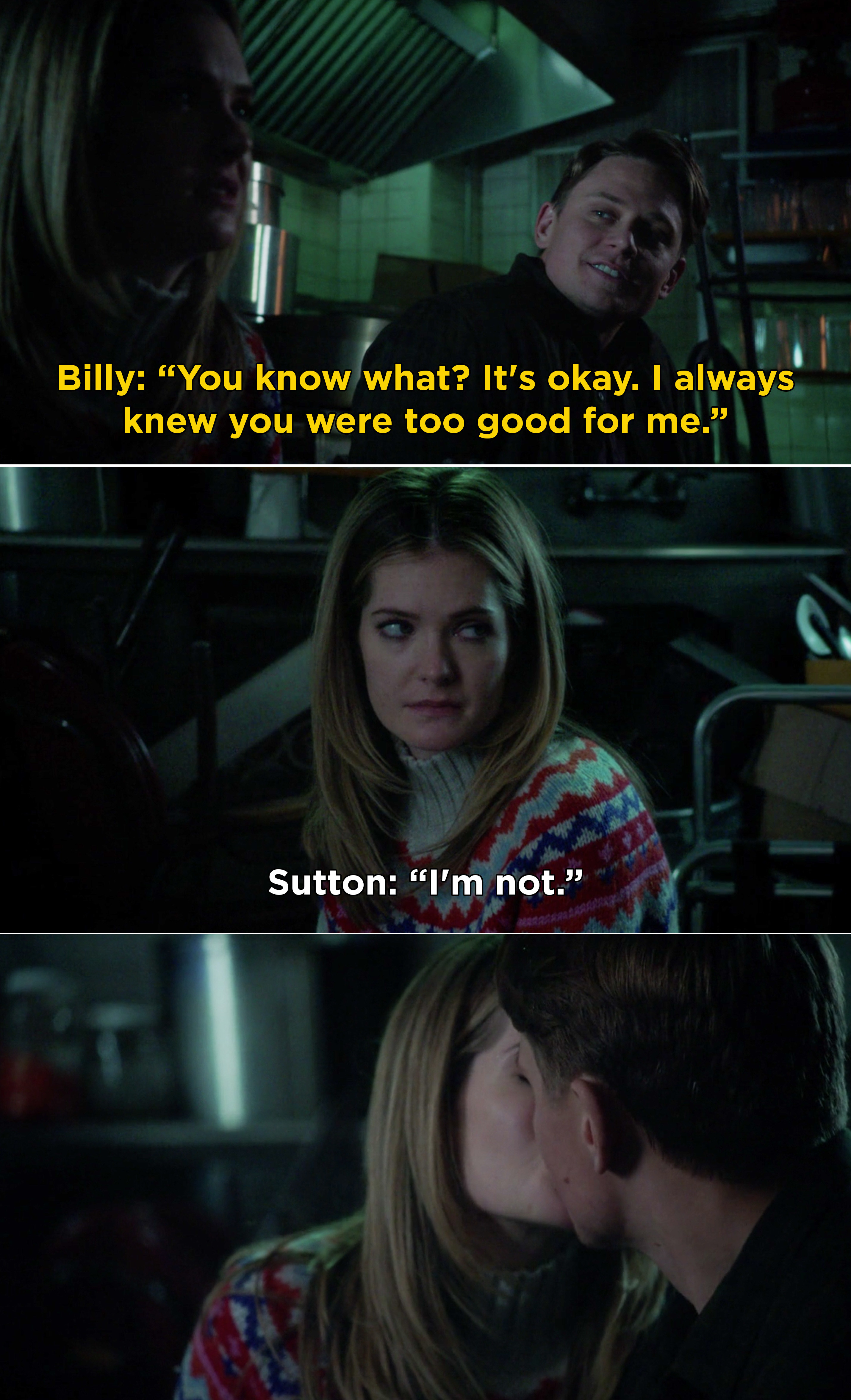 """Billy telling Sutton, """"You know what? It's okay. I always knew you were too good for me."""" Then, Sutton responding, """"I'm not"""" before kissing Billy"""