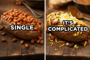"""On the left, a baked potato filled with baked beans with """"single"""" type on top of it, and on the right, a baked potato topped wit bacon bits, cheddar cheese, chives, and sour cream with """"it's complicated"""" typed on top"""