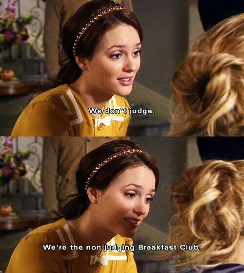 "Blair telling Serena ""We don't judge. We're the non-judging Breakfast Club"""