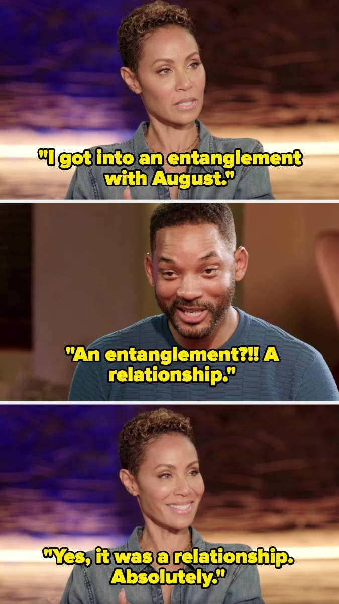 """Jada says, """"I got into an entanglement with August."""" Will responds, """"An entanglement? A relationship."""" Jada replies, """"Yes, it was a relationship. Absolutely."""""""