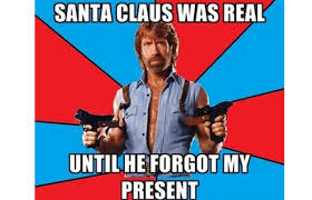 "A meme of Chuck Norris of him holding guns with ""Santa Claus was real...until he forgot my present"" written on it"