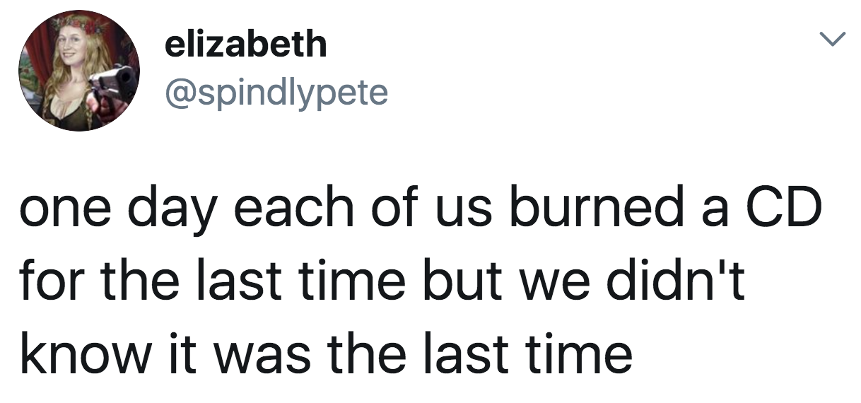 tweet reading one day each of us burned a cd for the last time but we didn't know it was the last time