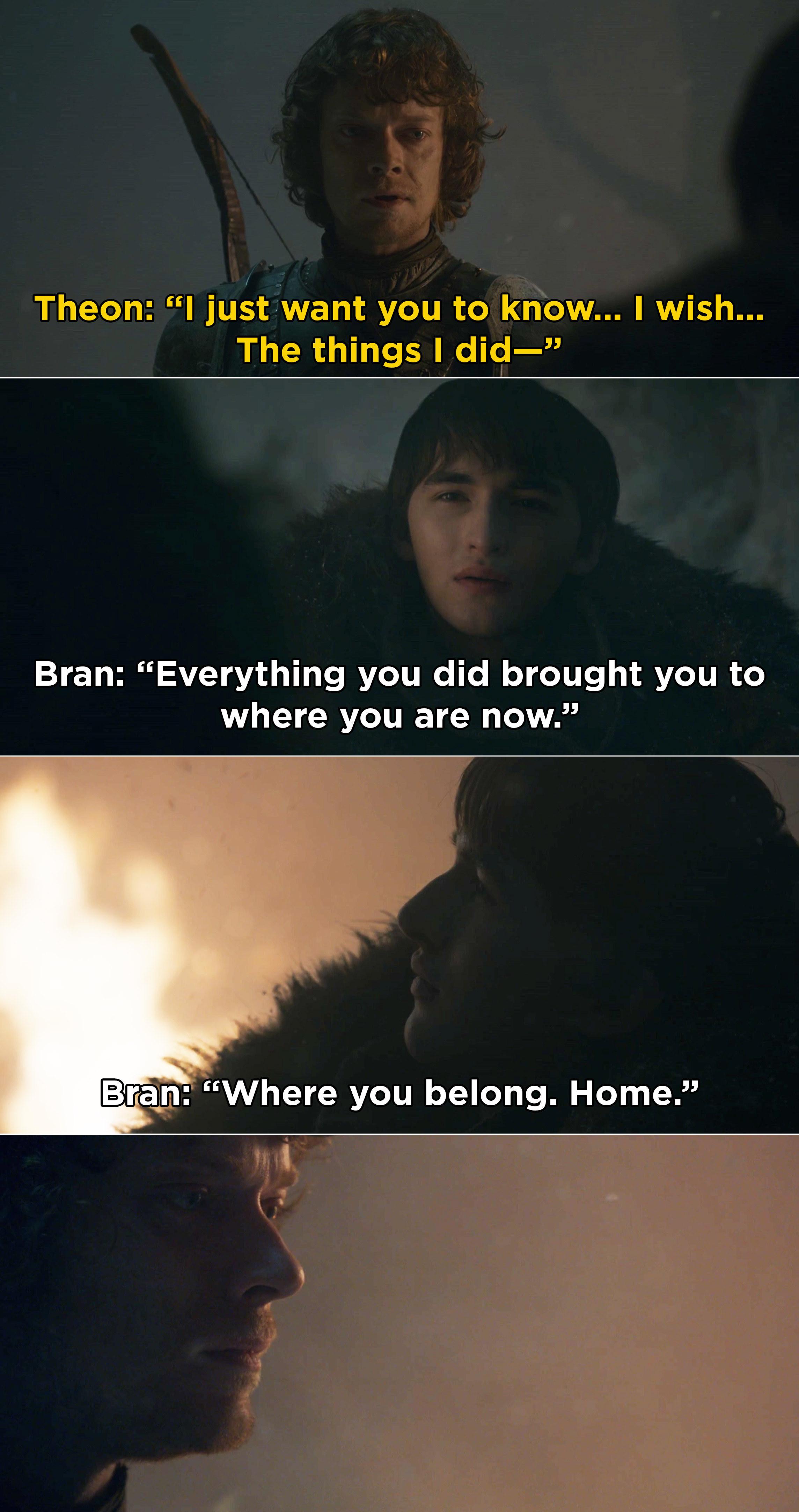 """Theon talking to Bran, and Bran telling him, """"Everything you did brought you to where you are now. Where you belong. Home"""""""