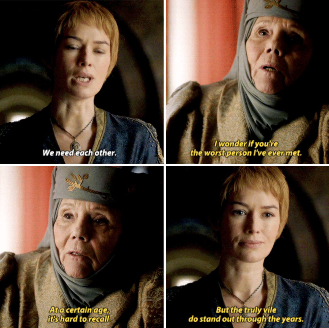 "Cersei saying, ""We need to each other"" and Olenna responding, ""I wonder if you're the worst person I've ever met. At a certain age, it's hard to recall. But the truly vile do stand out through the years"""