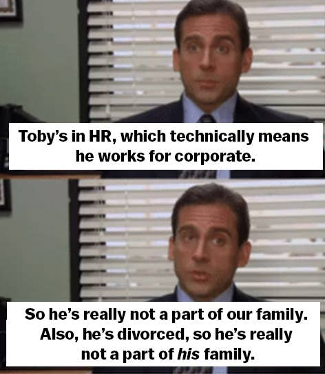 """""""Toby's in HR, which technically means he works for corporate. So he's really not a part of our family. Also, he's divorced, so he's really not a part of his family"""""""