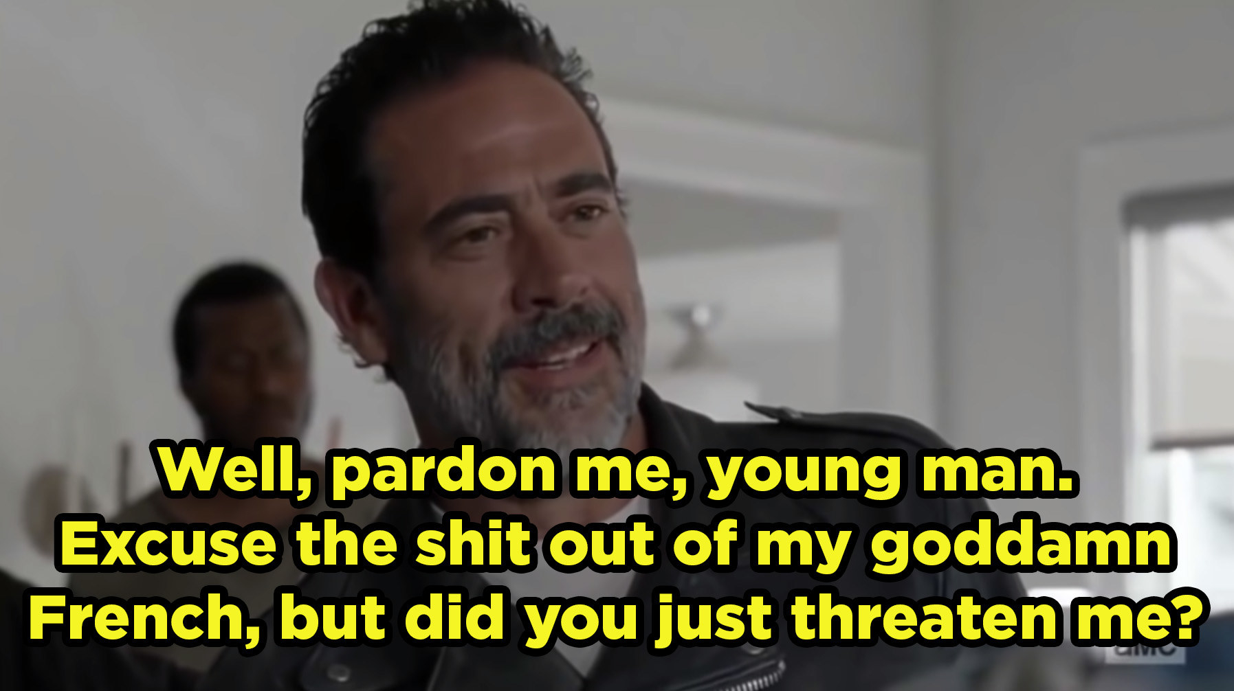 "Negan saying, ""Well, pardon me, young man. Excuse the shit out of my goddamn French, but did you just threaten me?"""