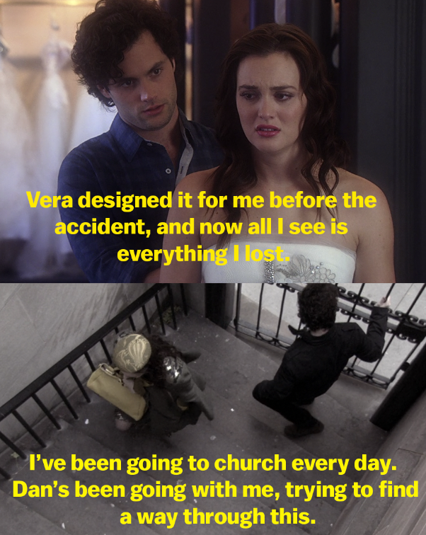 Blair telling Dan that her wedding dress was designed before the accident and now it just reminds her of everything she's lost, and then Blair telling Serena Dan's been helping her at church every day