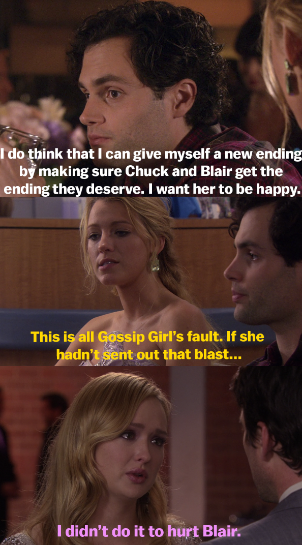Dan saying he can give a happy ending to Chuck and Blair because he wants Blair to be happy, then Serena saying the crash is Gossip Girl's fault, then Charlie saying she sent the blast but didn't do it to hurt Blair