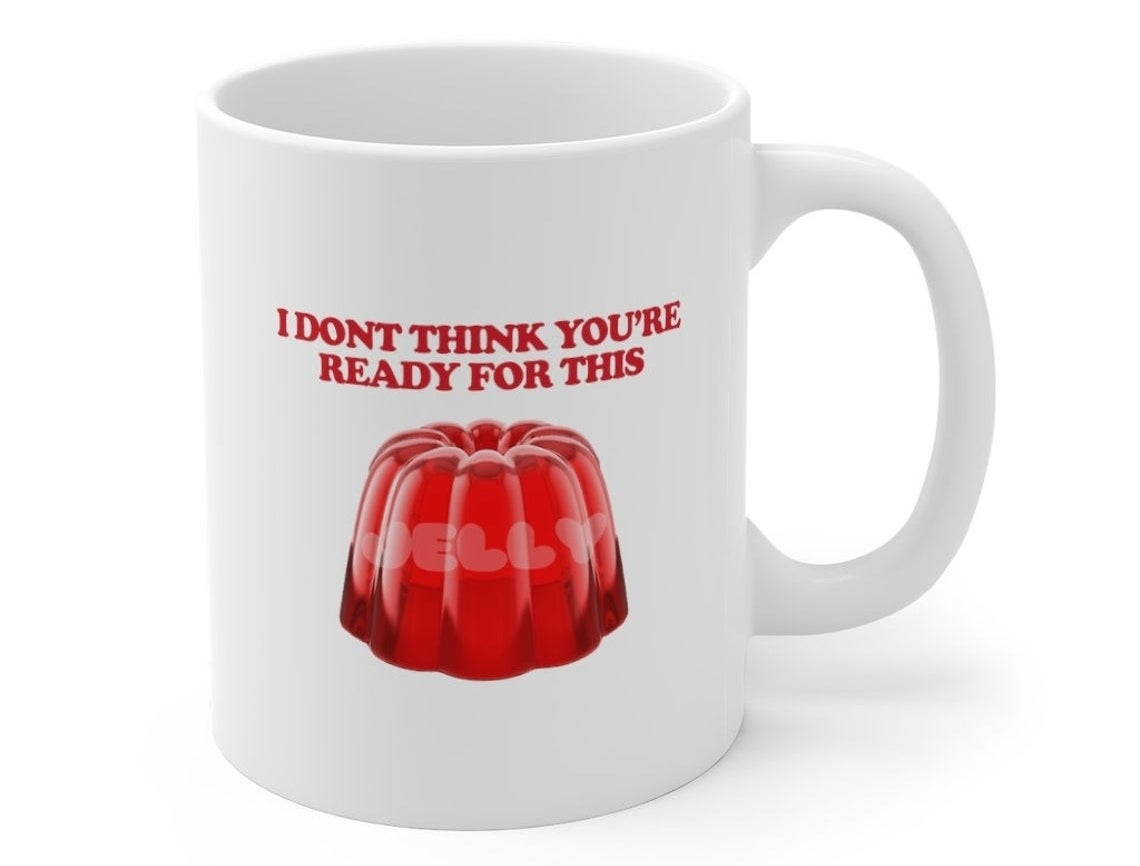 """A ceramic mug that reads, """"I don't think you're ready for this..."""" followed by a picture of jelly."""