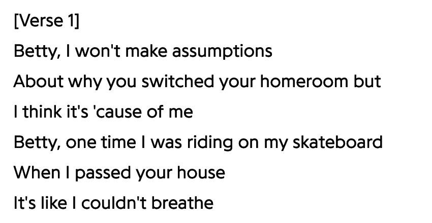 "Betty lyrics: ""Betty I won't make assumptions about why you switched your homeroom but I think it's 'cause of me. Betty, one time I was riding on my skateboard when I passed your house, it's like I couldn't breathe"""