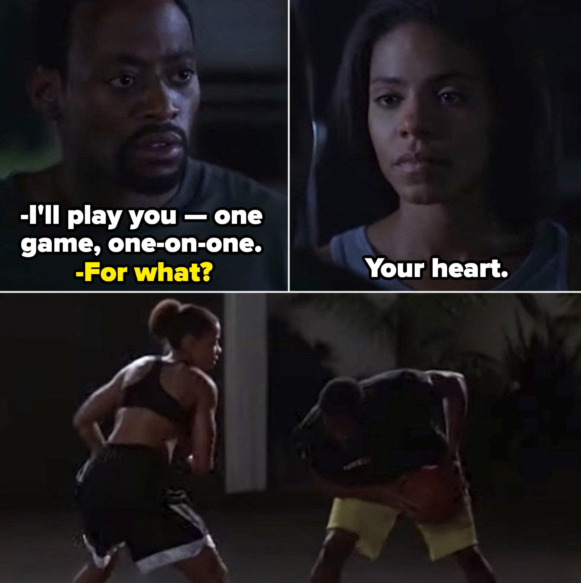 "Monica asking Quincy to play a game of basketball in the middle of the night with love in her eyes: ""I'll play you -- one game, one on one."" Quincy confusingly asks, ""For what?"" and she responds with: ""Your heart."" They play with passion and determination"