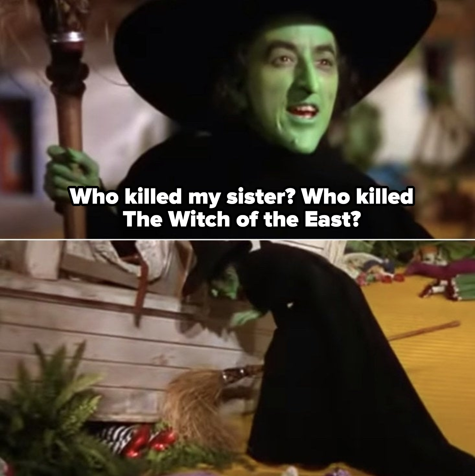 The Wicked Witch of the West angrily asking Dorothy who killed her sister; Wicked Witch of the West going to the house, looking at her dead sister's legs wearing the ruby slippers trapped underneath the house