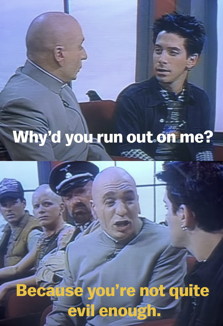 Scott asks why Dr. Evil walked out on him and Dr. Evil says it's because Scott isn't evil enough